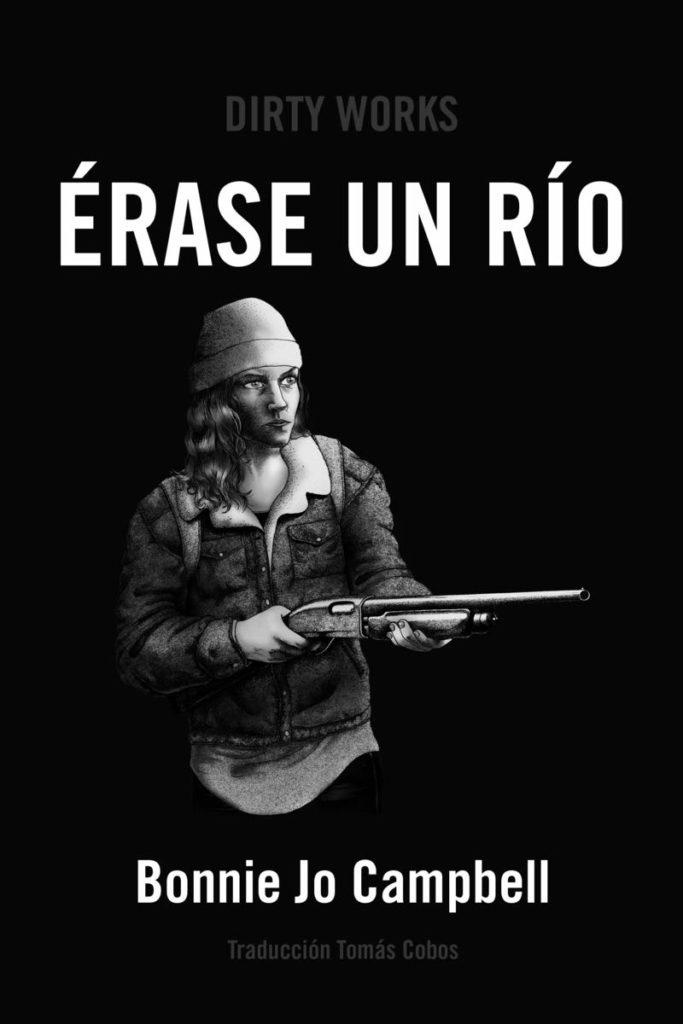 <b>Érase un río</b><br /> Bonnie Jo Campbell<br /> Traducción de Tomás Cobos<br /> Dirty Works<br /> 352 páginas, 25,50 €